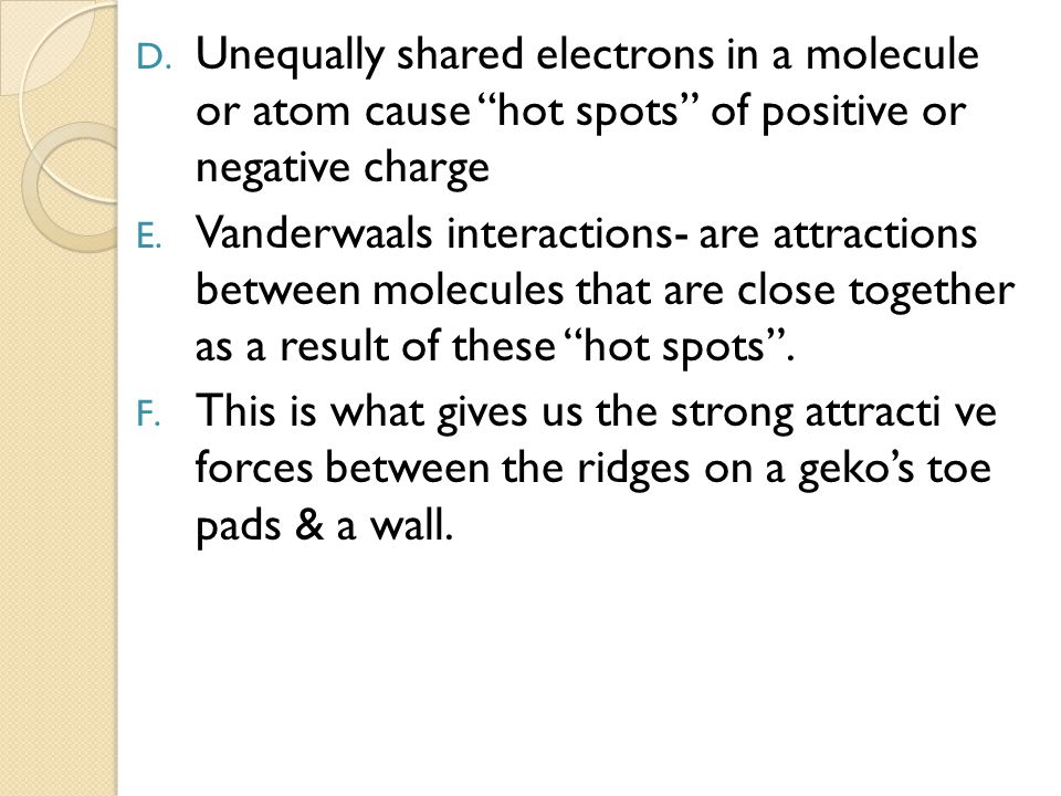 """D. Unequally shared electrons in a molecule or atom cause """"hot spots"""" of positive or negative charge E. Vanderwaals interactions- are attractions betw"""