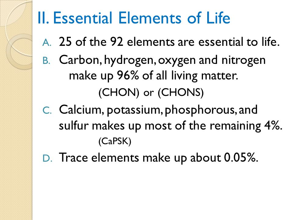 II.Essential Elements of Life A. 25 of the 92 elements are essential to life.
