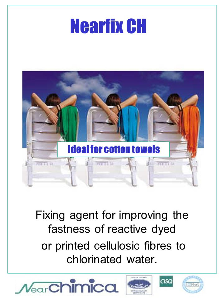 Nearfix CH Fixing agent for improving the fastness of reactive dyed or printed cellulosic fibres to chlorinated water. Ideal for cotton towels