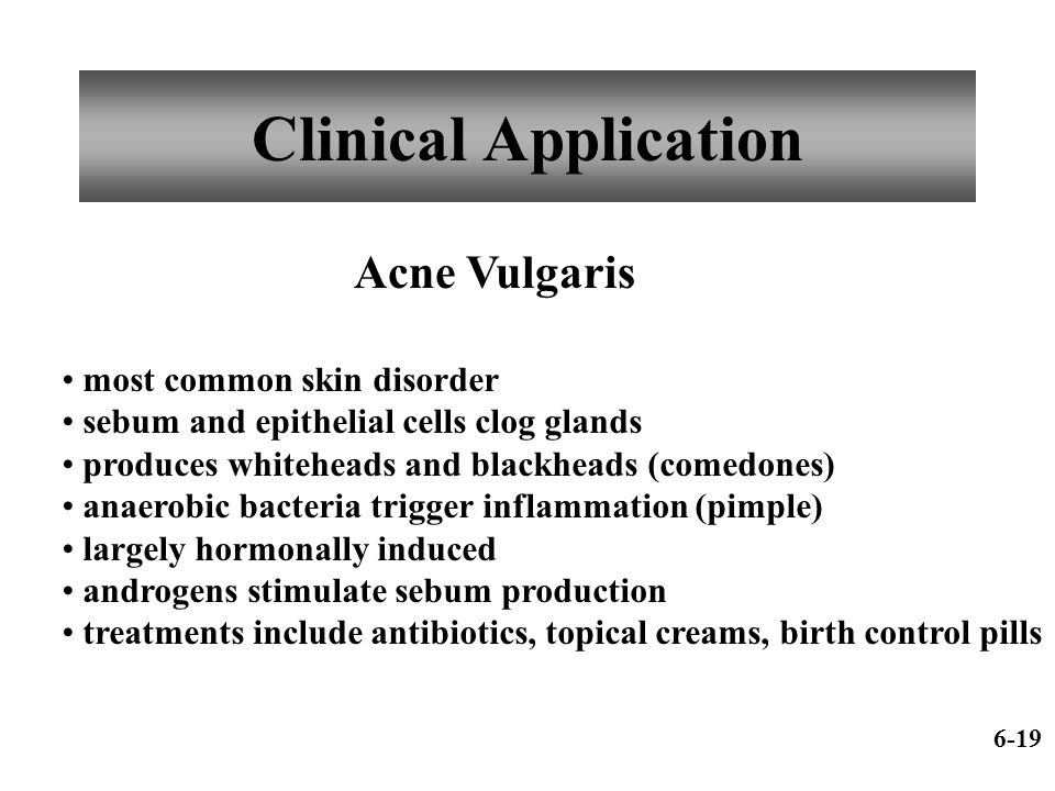 Clinical Application Acne Vulgaris most common skin disorder sebum and epithelial cells clog glands produces whiteheads and blackheads (comedones) ana