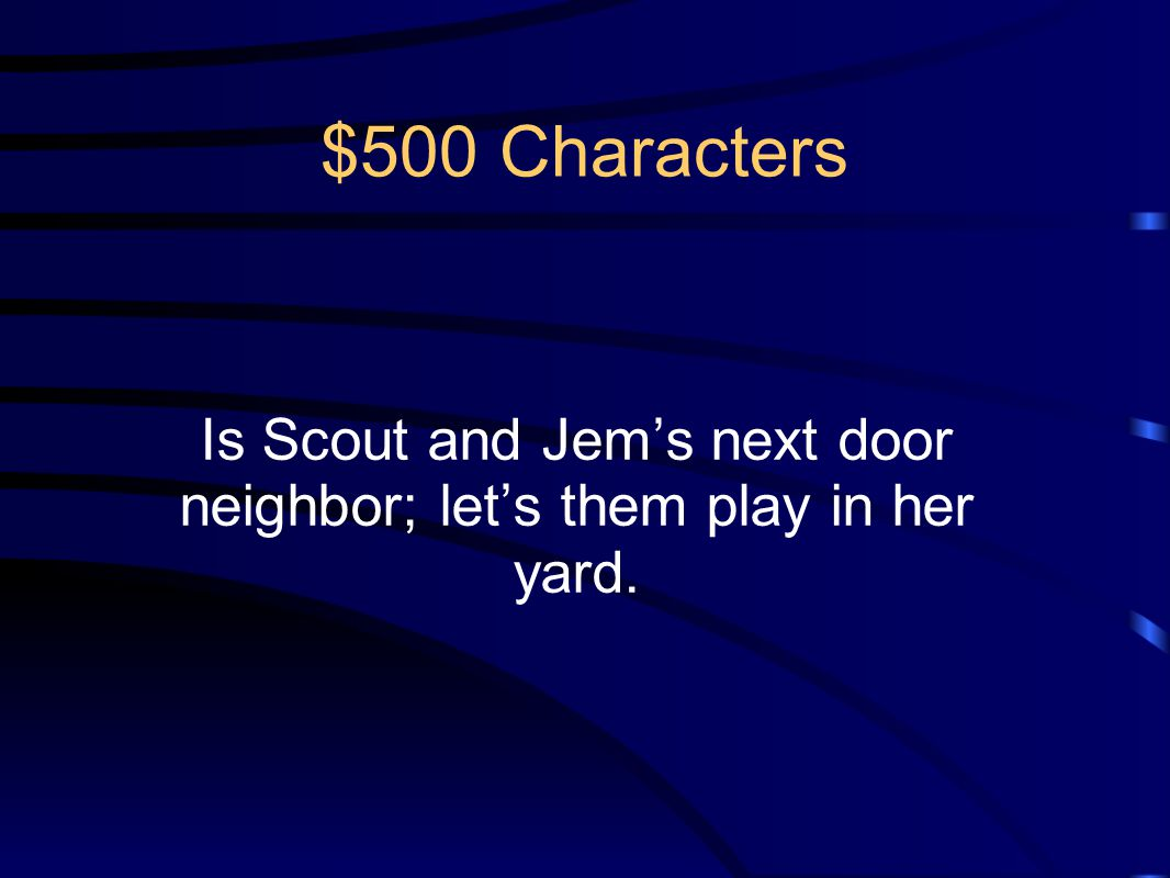 $500 Characters Is Scout and Jem's next door neighbor; let's them play in her yard.