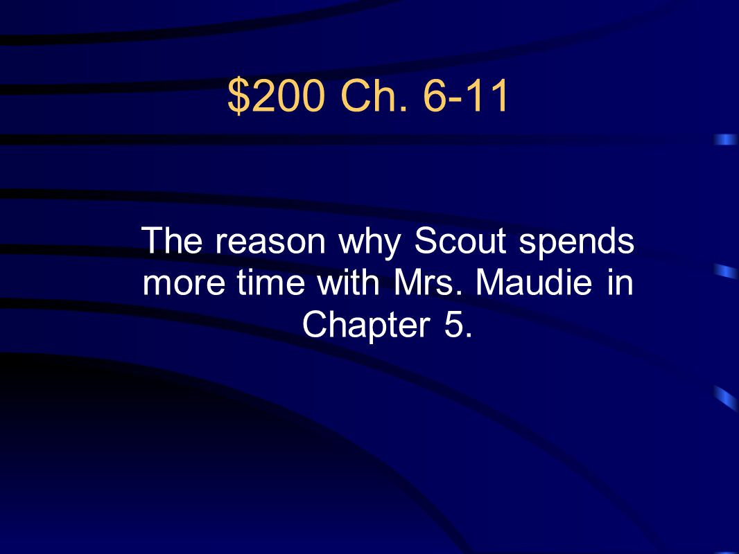 $200 Ch. 6-11 The reason why Scout spends more time with Mrs. Maudie in Chapter 5.