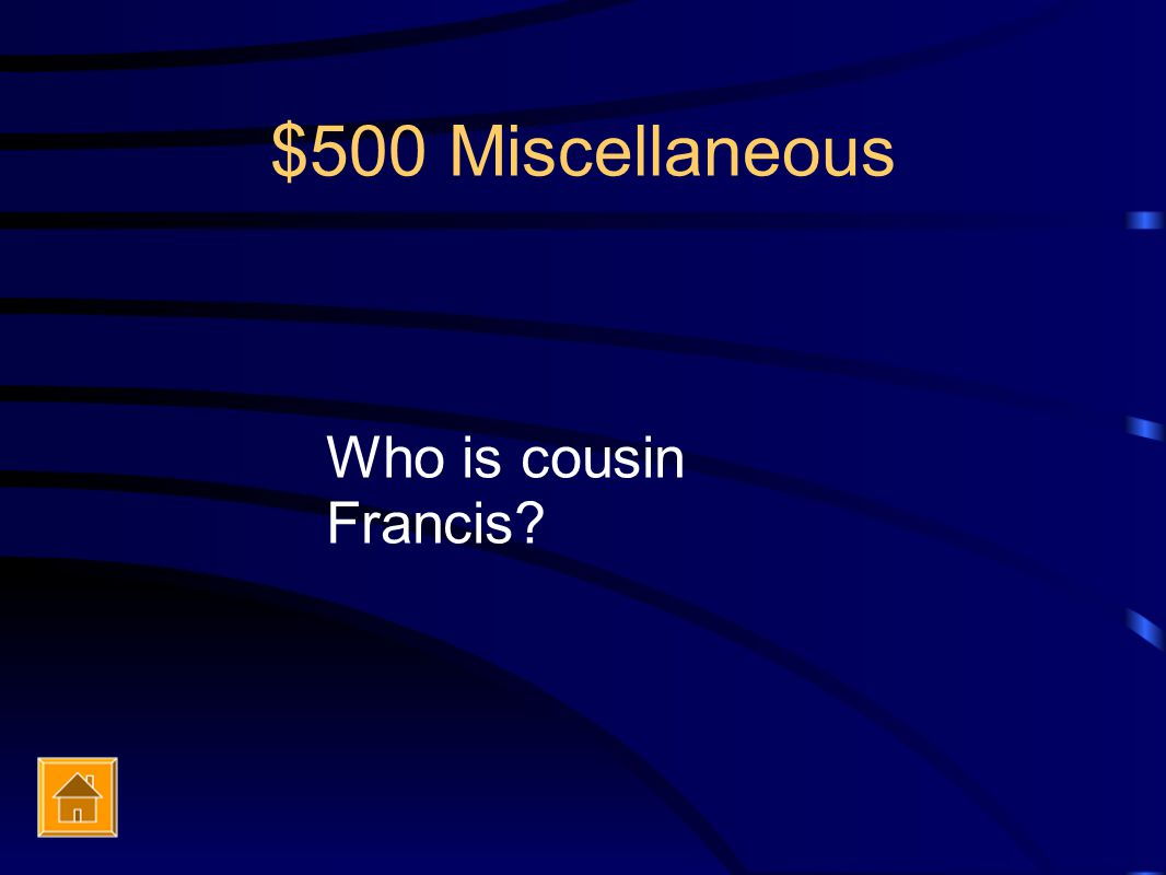 $500 Miscellaneous Who is cousin Francis?