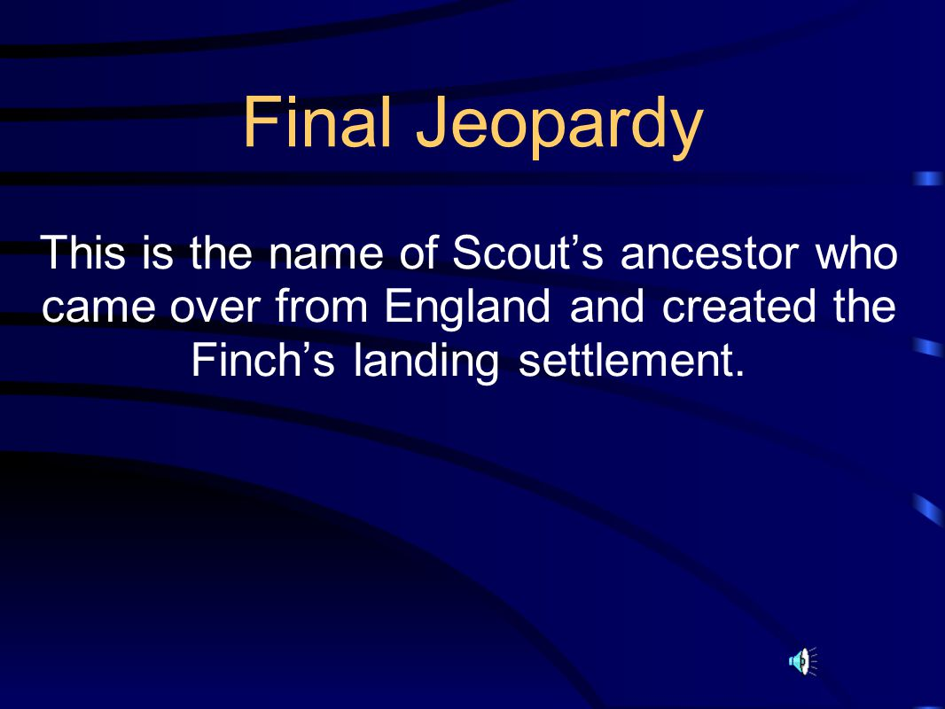 Final Jeopardy This is the name of Scout's ancestor who came over from England and created the Finch's landing settlement.