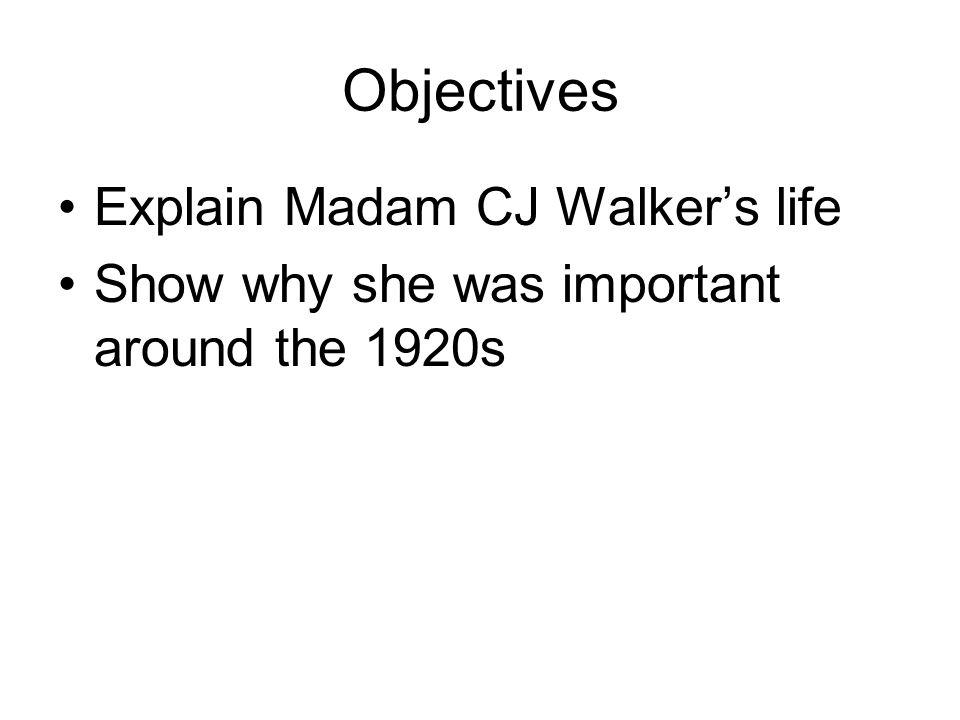 Objectives Explain Madam CJ Walker's life Show why she was important around the 1920s