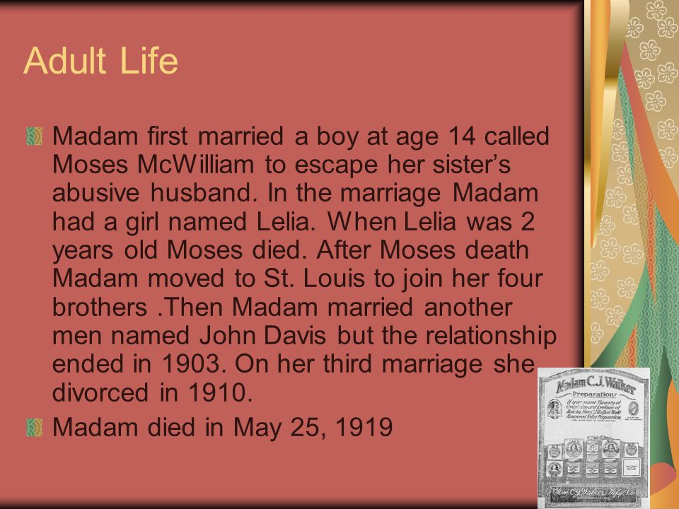Early Life Madam was born on December 23, 1867 at Delta Louisiana. Madam was a slave so she didn't get any life of education. At age 7 she became an o