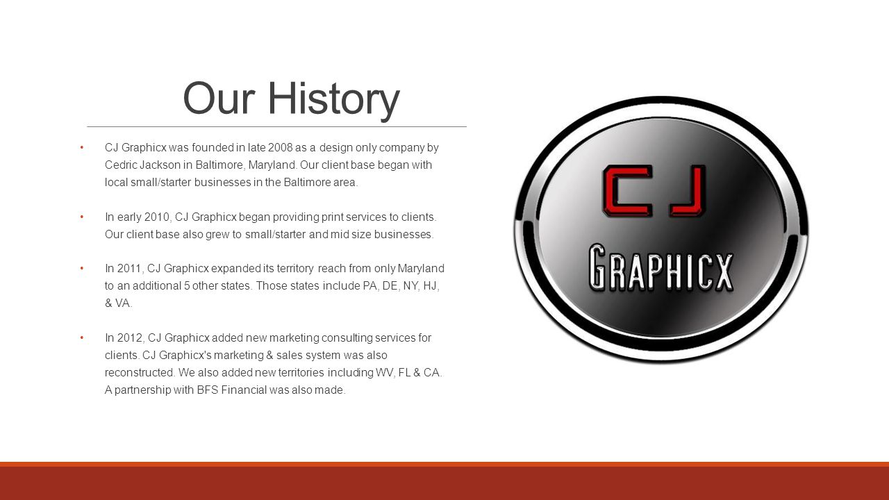Our History CJ Graphicx was founded in late 2008 as a design only company by Cedric Jackson in Baltimore, Maryland.