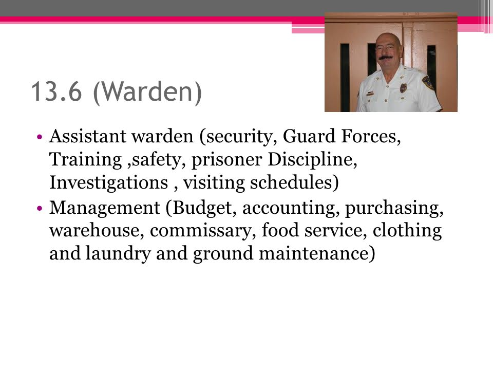 13.6 (Warden) Assistant warden (security, Guard Forces, Training,safety, prisoner Discipline, Investigations, visiting schedules) Management (Budget, accounting, purchasing, warehouse, commissary, food service, clothing and laundry and ground maintenance)