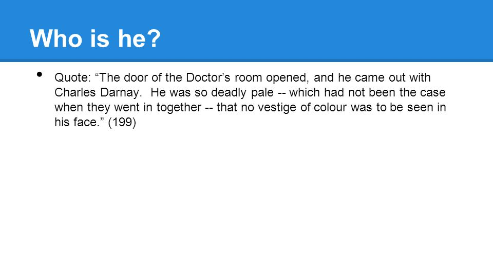 Who is he. Quote: The door of the Doctor's room opened, and he came out with Charles Darnay.