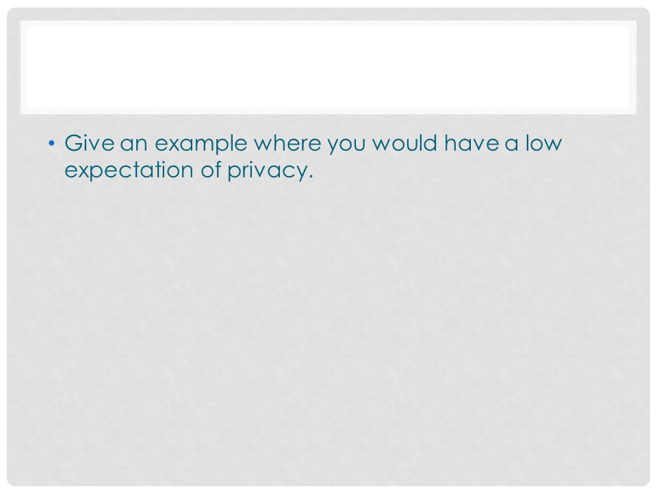 Give an example where you would have a low expectation of privacy.