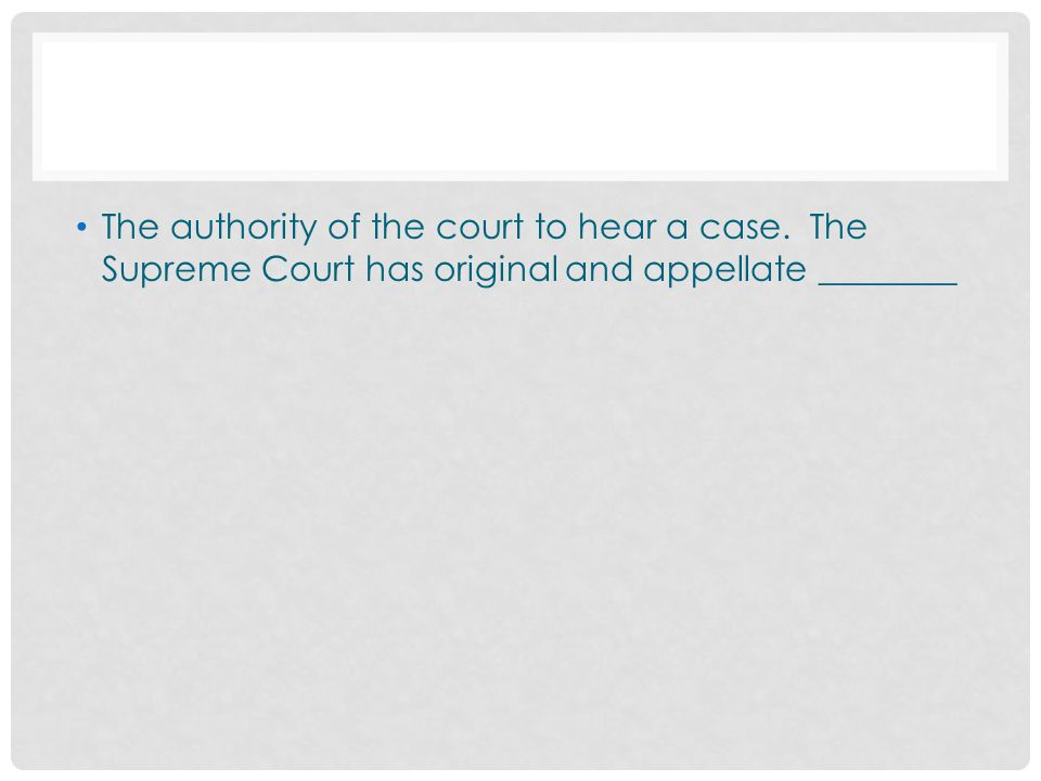 The authority of the court to hear a case. The Supreme Court has original and appellate ________