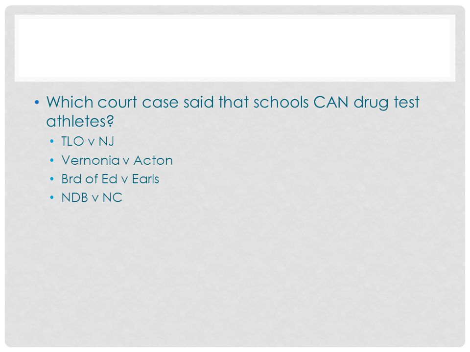 Which court case said that schools CAN drug test athletes? TLO v NJ Vernonia v Acton Brd of Ed v Earls NDB v NC