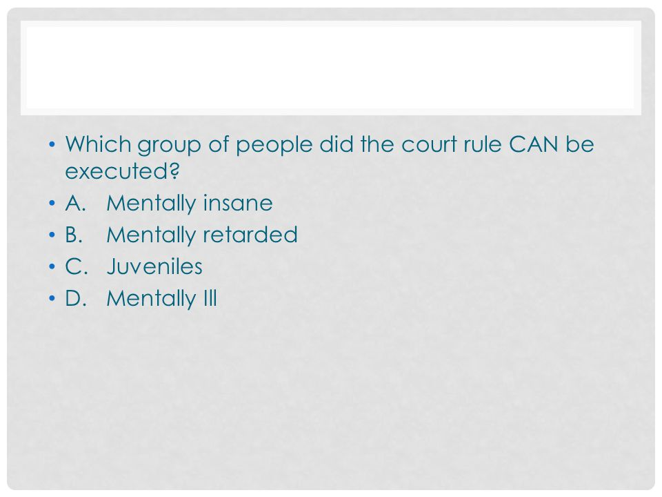 Which group of people did the court rule CAN be executed? A.Mentally insane B.Mentally retarded C.Juveniles D.Mentally Ill