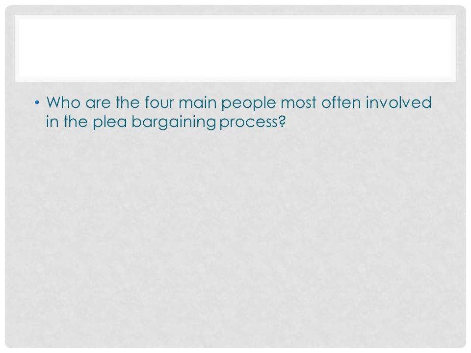 Who are the four main people most often involved in the plea bargaining process
