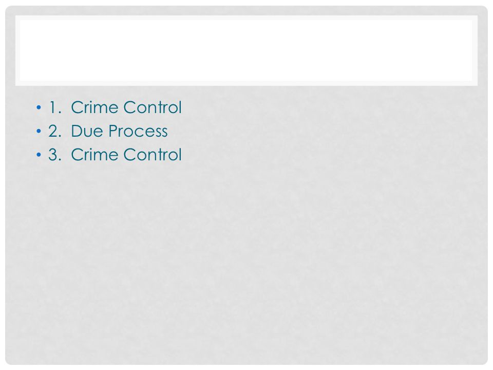 1. Crime Control 2. Due Process 3. Crime Control