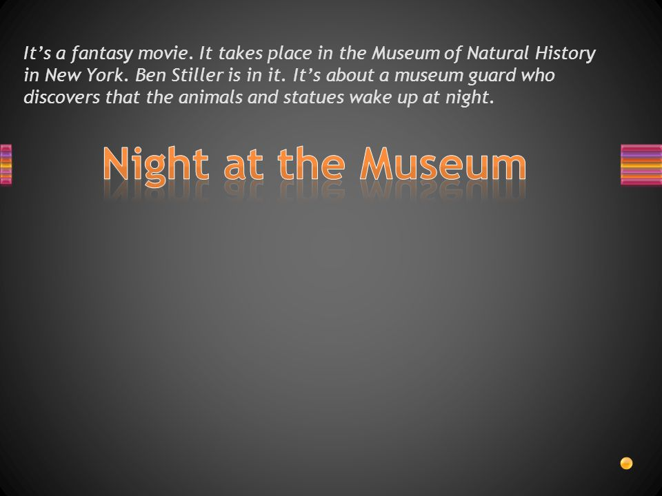 It's a fantasy movie.It takes place in the Museum of Natural History in New York.
