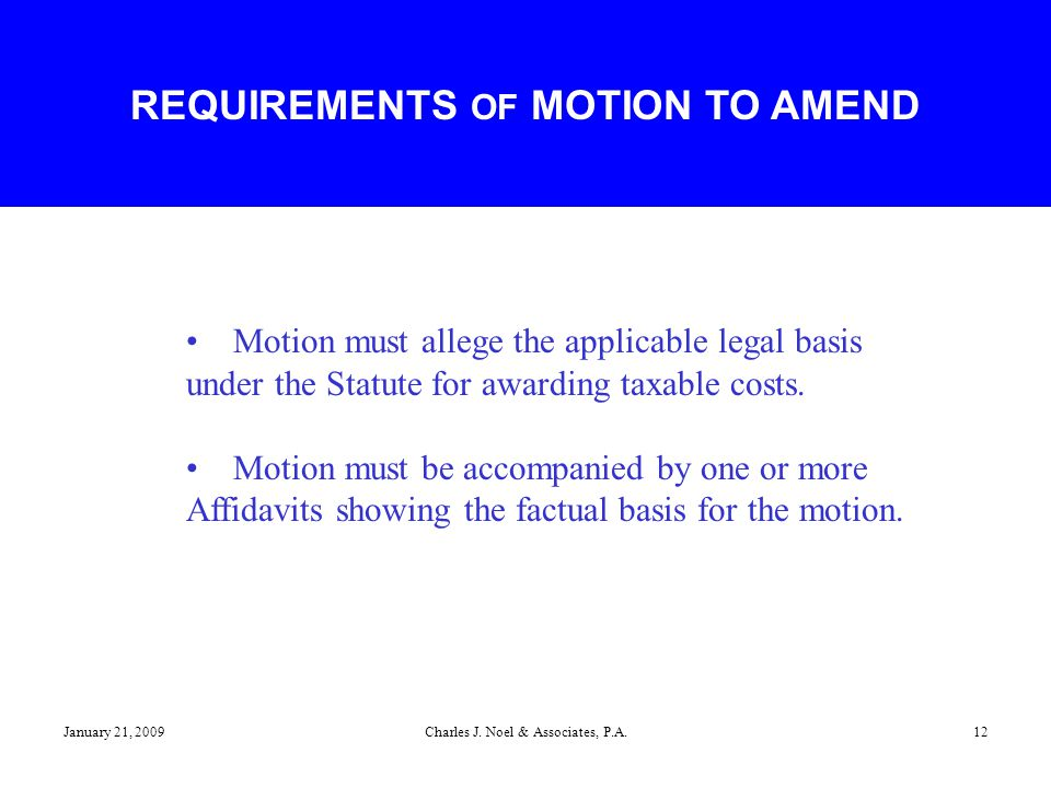 January 21, 2009Charles J. Noel & Associates, P.A.12 Motion must allege the applicable legal basis under the Statute for awarding taxable costs. Motio