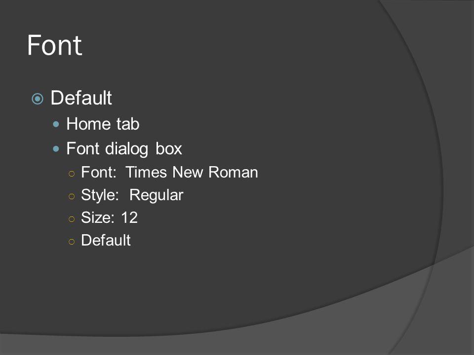 Font  Default Home tab Font dialog box ○ Font: Times New Roman ○ Style: Regular ○ Size: 12 ○ Default