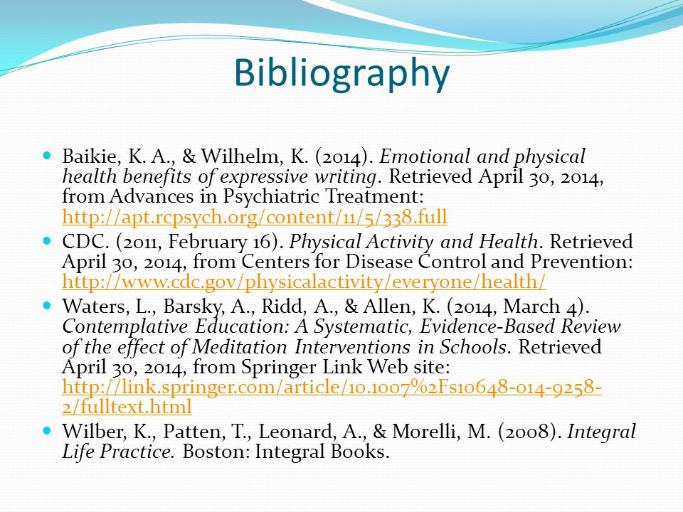 Bibliography Baikie, K. A., & Wilhelm, K. (2014). Emotional and physical health benefits of expressive writing. Retrieved April 30, 2014, from Advance