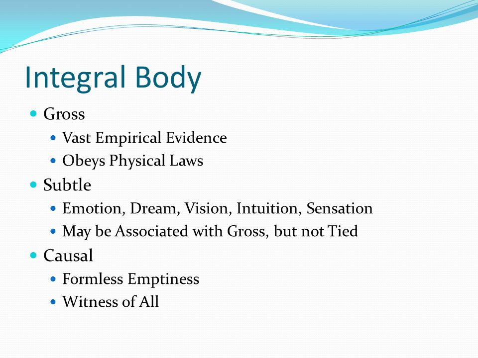 Integral Body Gross Vast Empirical Evidence Obeys Physical Laws Subtle Emotion, Dream, Vision, Intuition, Sensation May be Associated with Gross, but not Tied Causal Formless Emptiness Witness of All