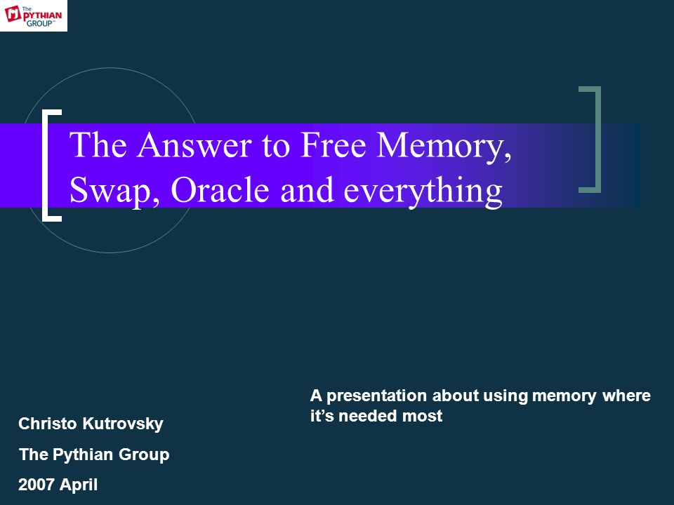 The Answer to Free Memory, Swap, Oracle and everything A presentation about using memory where it's needed most Christo Kutrovsky The Pythian Group 2007 April