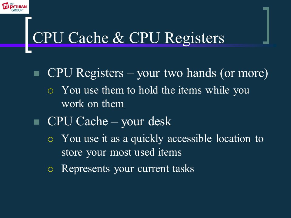 CPU Cache & CPU Registers CPU Registers – your two hands (or more)  You use them to hold the items while you work on them CPU Cache – your desk  You use it as a quickly accessible location to store your most used items  Represents your current tasks
