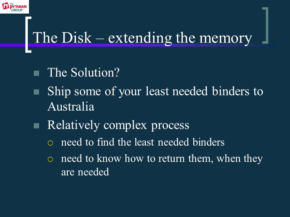 The Disk – extending the memory The Solution? Ship some of your least needed binders to Australia Relatively complex process  need to find the least