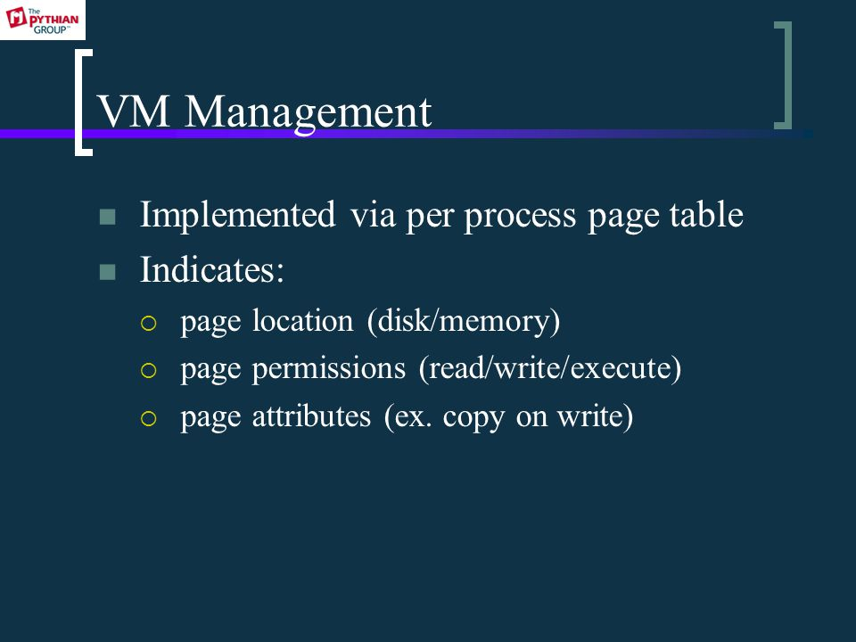 VM Management Implemented via per process page table Indicates:  page location (disk/memory)  page permissions (read/write/execute)  page attributes (ex.