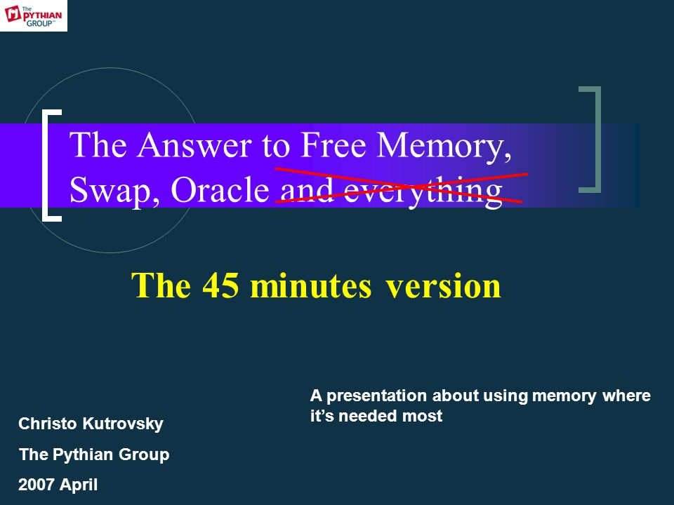 The Answer to Free Memory, Swap, Oracle and everything A presentation about using memory where it's needed most Christo Kutrovsky The Pythian Group 2007 April The 45 minutes version