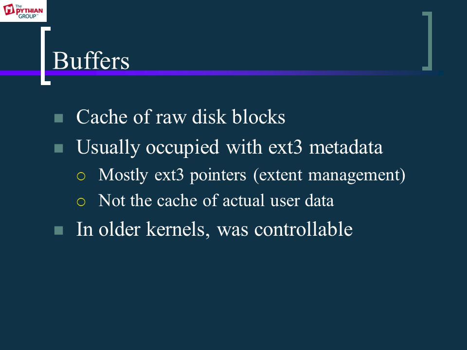 Buffers Cache of raw disk blocks Usually occupied with ext3 metadata  Mostly ext3 pointers (extent management)  Not the cache of actual user data In older kernels, was controllable