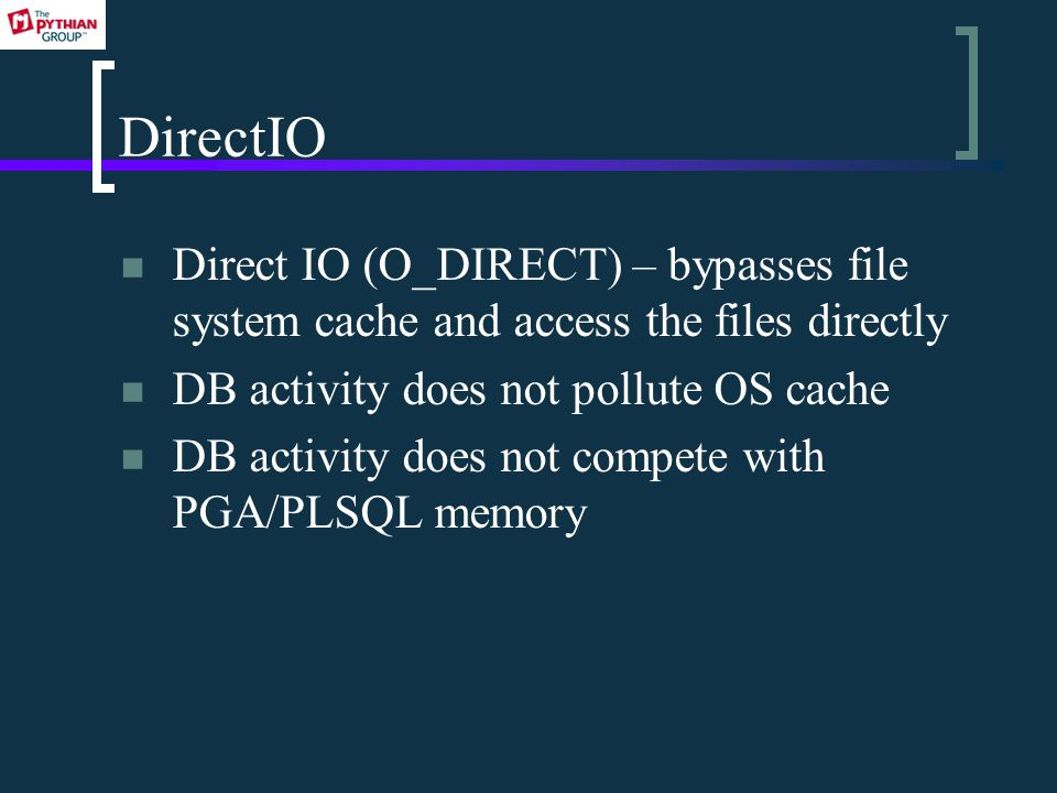 DirectIO Direct IO (O_DIRECT) – bypasses file system cache and access the files directly DB activity does not pollute OS cache DB activity does not compete with PGA/PLSQL memory