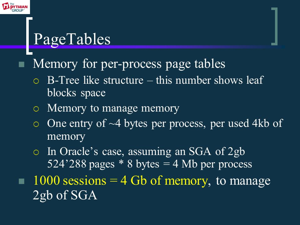PageTables Memory for per-process page tables  B-Tree like structure – this number shows leaf blocks space  Memory to manage memory  One entry of ~4 bytes per process, per used 4kb of memory  In Oracle's case, assuming an SGA of 2gb 524'288 pages * 8 bytes = 4 Mb per process 1000 sessions = 4 Gb of memory, to manage 2gb of SGA