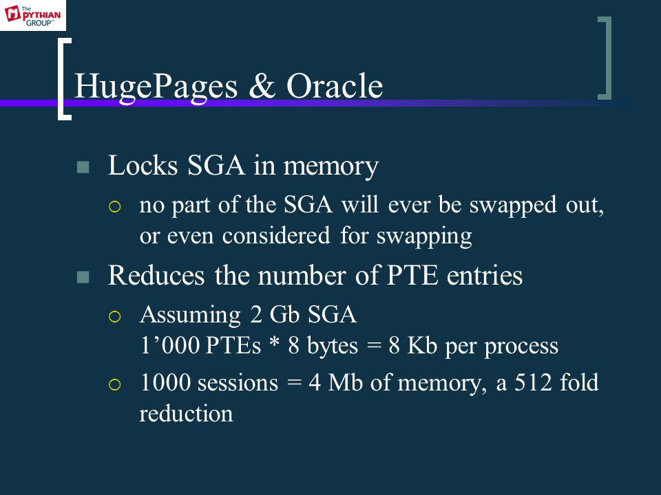 HugePages & Oracle Locks SGA in memory  no part of the SGA will ever be swapped out, or even considered for swapping Reduces the number of PTE entries  Assuming 2 Gb SGA 1'000 PTEs * 8 bytes = 8 Kb per process  1000 sessions = 4 Mb of memory, a 512 fold reduction