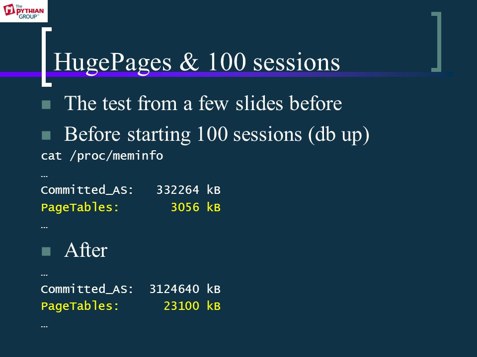 HugePages & 100 sessions The test from a few slides before Before starting 100 sessions (db up) cat /proc/meminfo … Committed_AS: 332264 kB PageTables: 3056 kB … After … Committed_AS: 3124640 kB PageTables: 23100 kB …