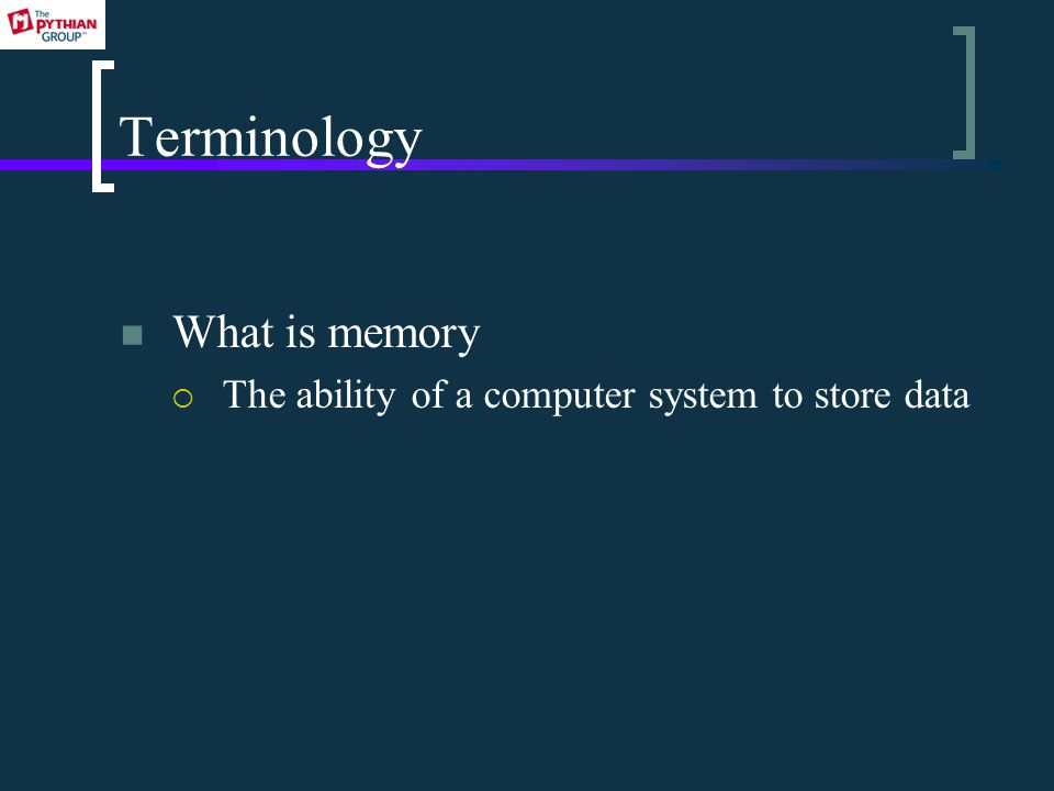 Terminology What is memory  The ability of a computer system to store data