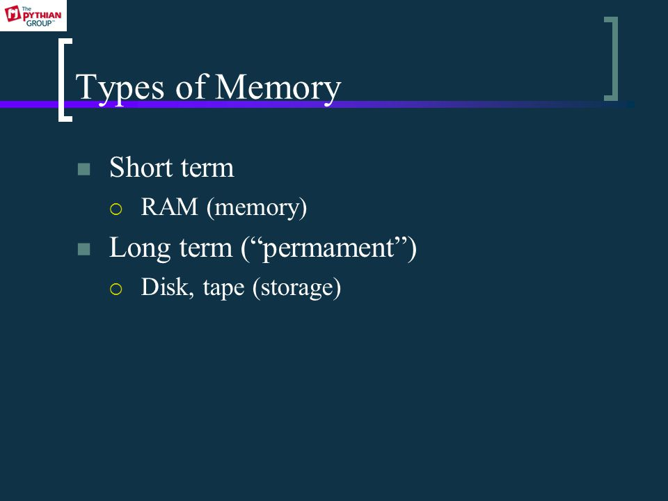 Types of Memory Short term  RAM (memory) Long term ( permament )  Disk, tape (storage)