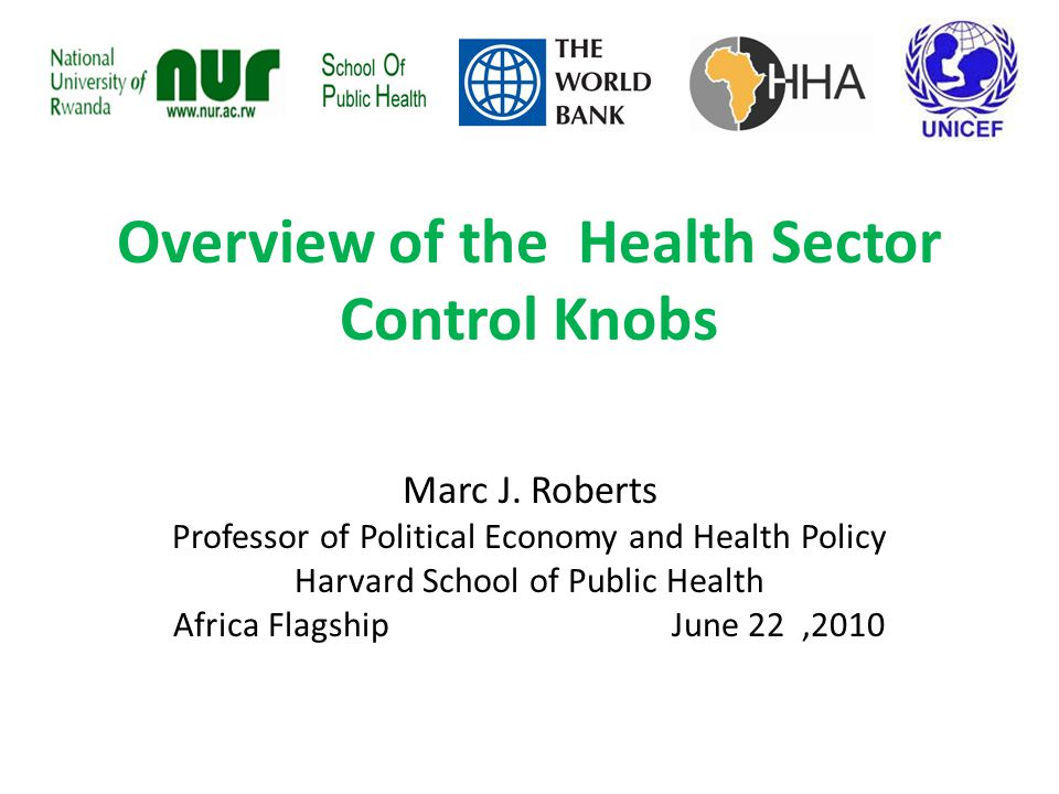 Overview of the Health Sector Control Knobs Marc J. Roberts Professor of Political Economy and Health Policy Harvard School of Public Health Africa Fl