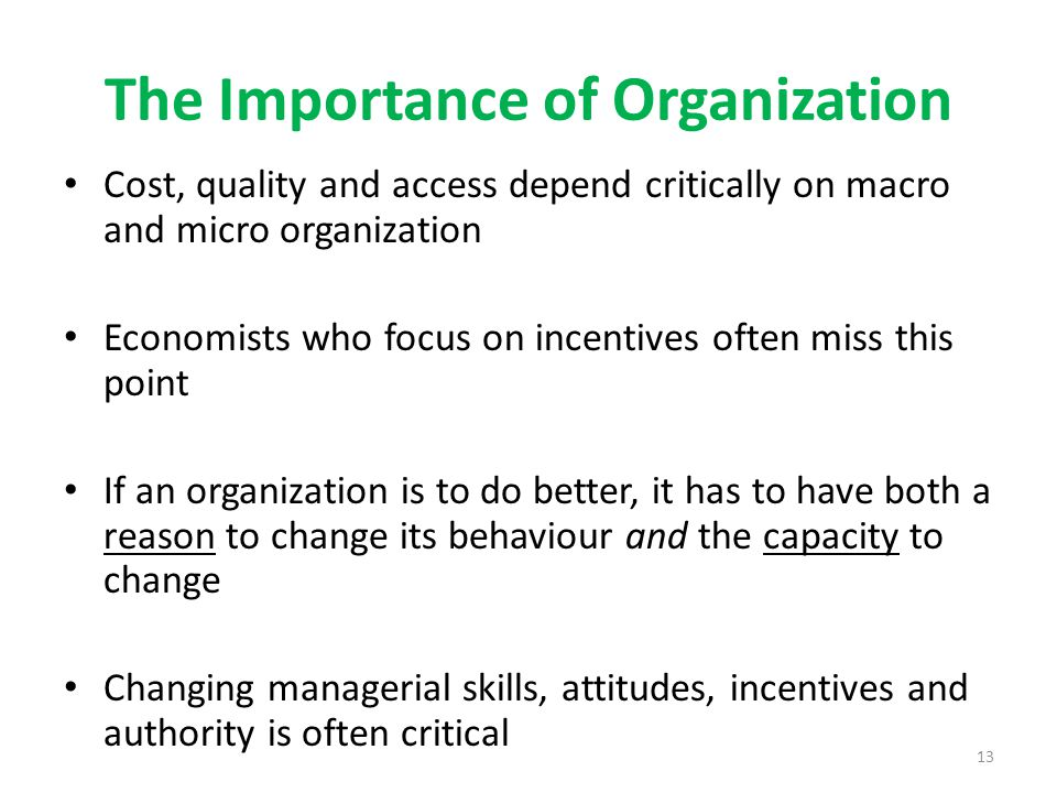 13 The Importance of Organization Cost, quality and access depend critically on macro and micro organization Economists who focus on incentives often