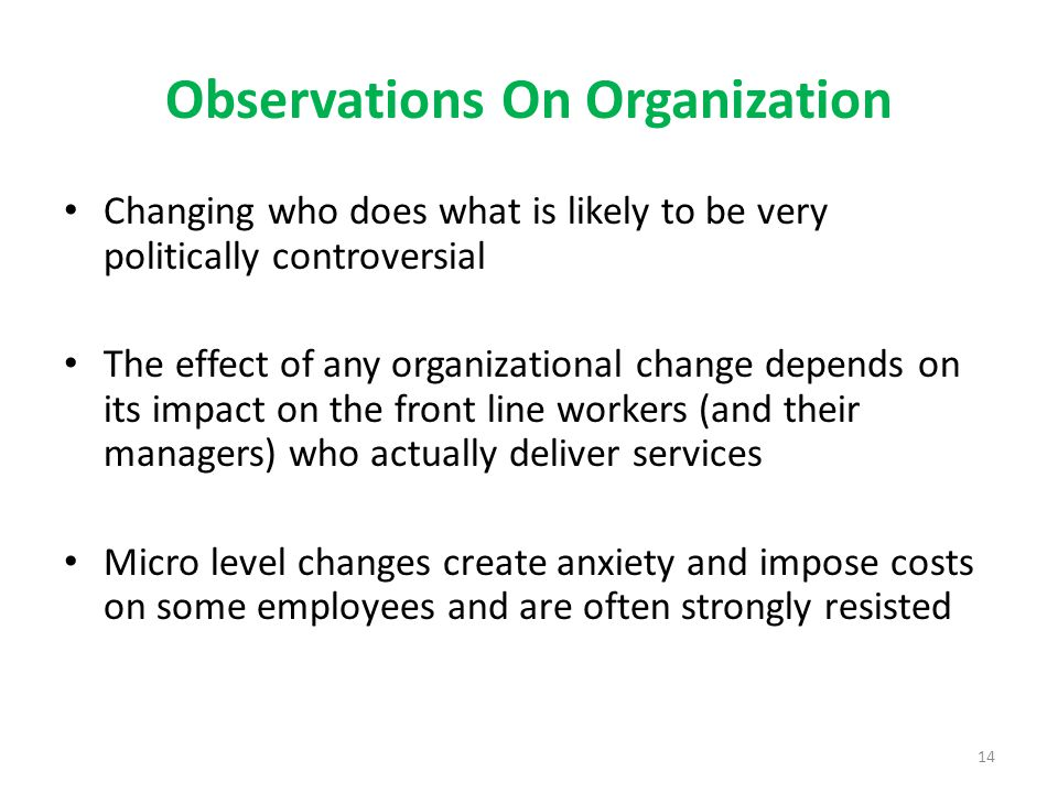 14 Observations On Organization Changing who does what is likely to be very politically controversial The effect of any organizational change depends