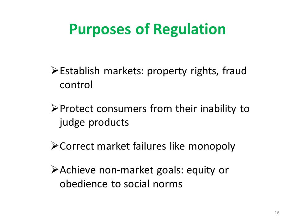 Purposes of Regulation  Establish markets: property rights, fraud control  Protect consumers from their inability to judge products  Correct market