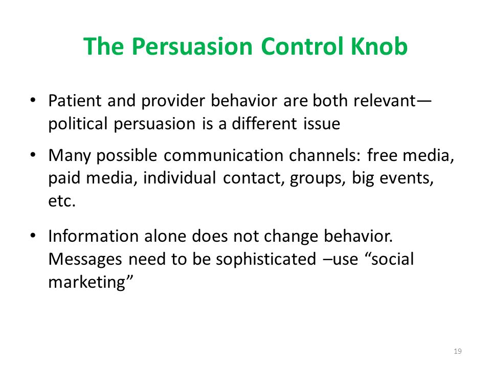 19 The Persuasion Control Knob Patient and provider behavior are both relevant— political persuasion is a different issue Many possible communication