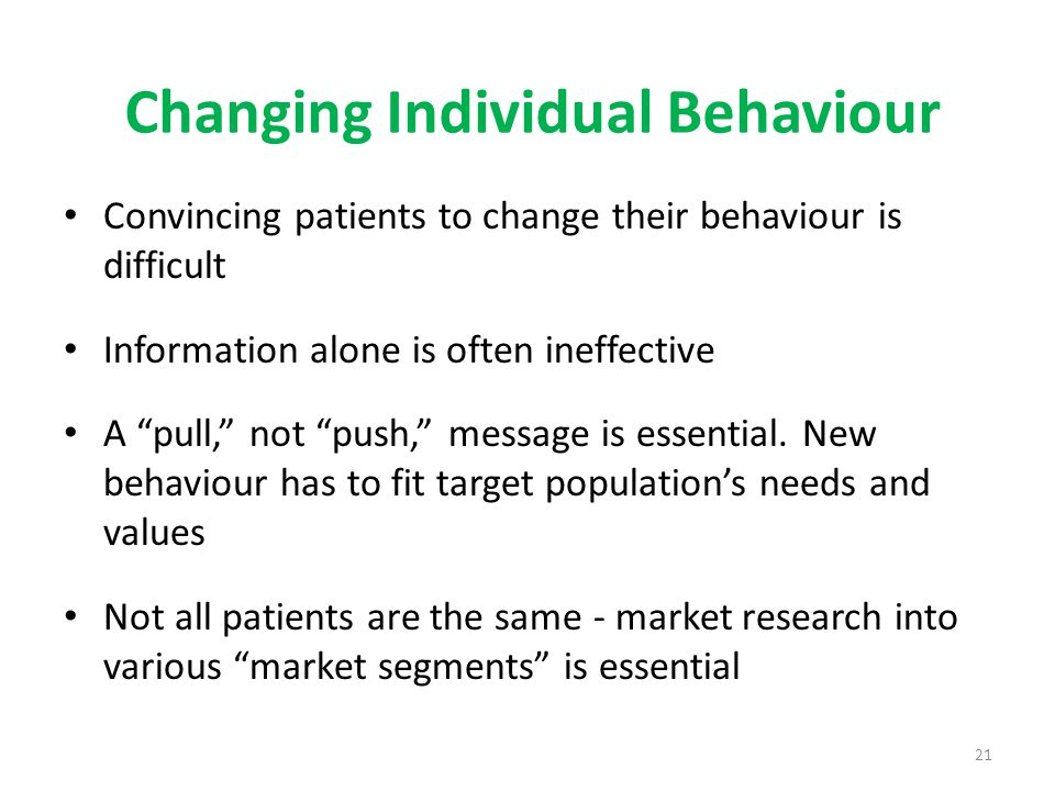 "21 Changing Individual Behaviour Convincing patients to change their behaviour is difficult Information alone is often ineffective A ""pull,"" not ""push"