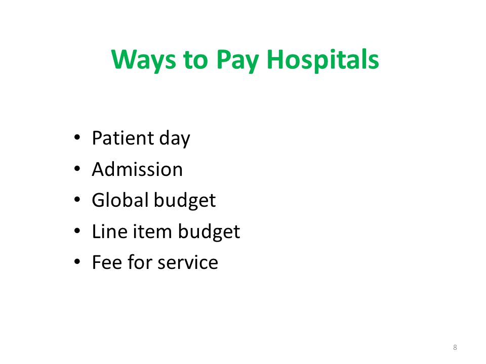 Ways to Pay Hospitals Patient day Admission Global budget Line item budget Fee for service 8