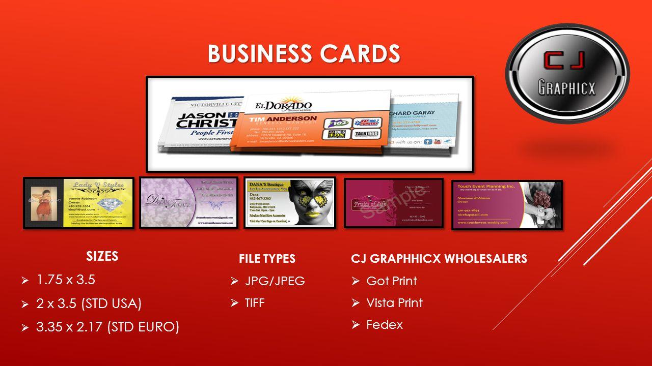 BUSINESS CARDS SIZES  1.75 x 3.5  2 x 3.5 (STD USA)  3.35 x 2.17 (STD EURO) FILE TYPES  JPG/JPEG  TIFF CJ GRAPHHICX WHOLESALERS  Got Print  Vista Print  Fedex