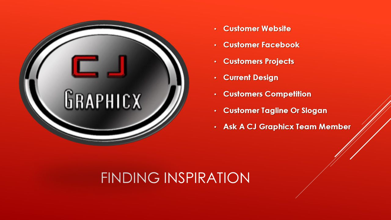 FINDING INSPIRATION Customer Website Customer Website Customer Facebook Customer Facebook Customers Projects Customers Projects Current Design Current Design Customers Competition Customers Competition Customer Tagline Or Slogan Customer Tagline Or Slogan Ask A CJ Graphicx Team Member Ask A CJ Graphicx Team Member