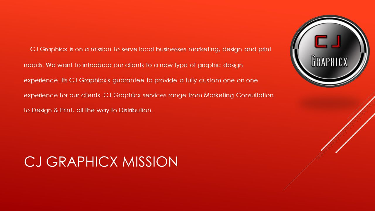 CJ GRAPHICX MISSION CJ Graphicx is on a mission to serve local businesses marketing, design and print needs.