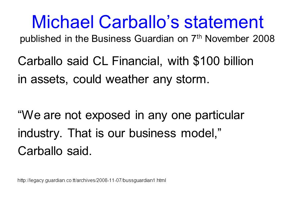 Michael Carballo's statement published in the Business Guardian on 7 th November 2008 Carballo said CL Financial, with $100 billion in assets, could weather any storm.