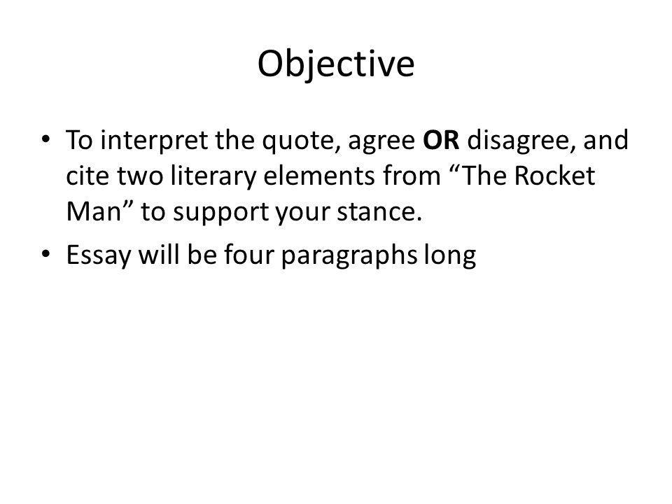 Objective To interpret the quote, agree OR disagree, and cite two literary elements from The Rocket Man to support your stance.