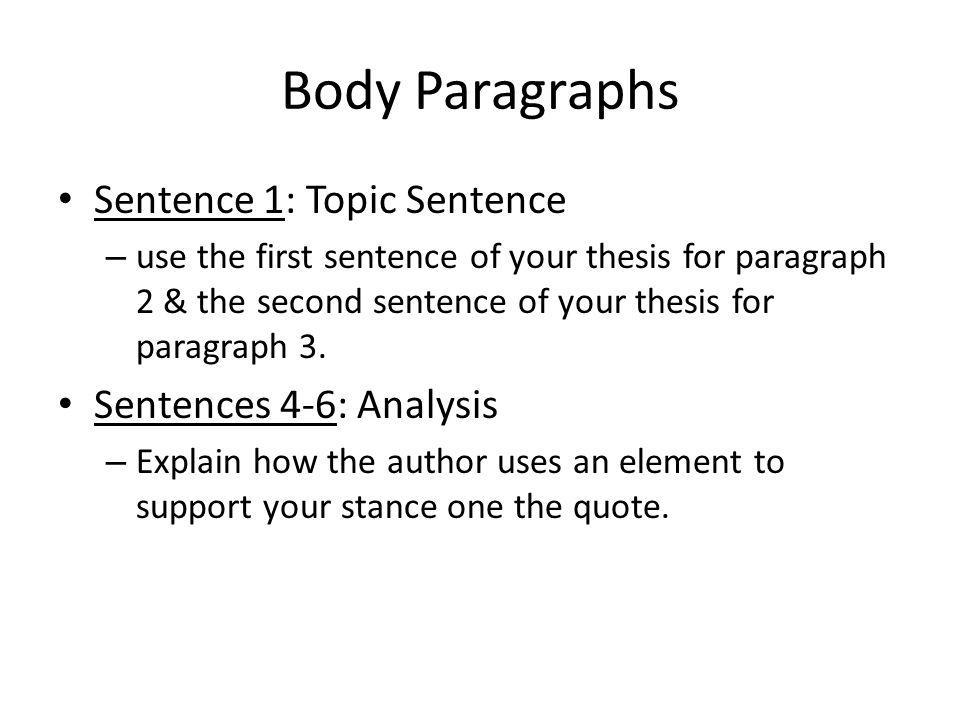 Body Paragraphs Sentence 1: Topic Sentence – use the first sentence of your thesis for paragraph 2 & the second sentence of your thesis for paragraph 3.