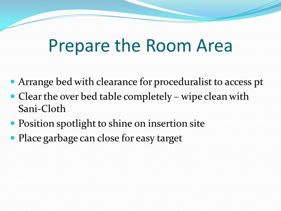 Prepare the Room Area Arrange bed with clearance for proceduralist to access pt Clear the over bed table completely – wipe clean with Sani-Cloth Position spotlight to shine on insertion site Place garbage can close for easy target